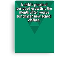 A child's greatest period of growth is the month after you've purchased new school clothes. Canvas Print