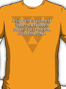 A cigarette is a pinch of tobacco' wrapped in paper' fire at one end' fool at the other. T-Shirt