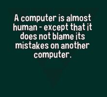 A computer is almost human - except that it does not blame its mistakes on another computer. T-Shirt