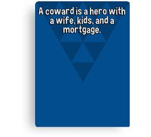 A coward is a hero with a wife' kids' and a mortgage.   Canvas Print