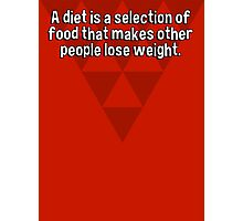 A diet is a selection of food that makes other people lose weight. Photographic Print