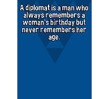A diplomat is a man who always remembers a woman's birthday but never remembers her age. Photographic Print