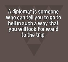 A diplomat is someone who can tell you to go to hell in such a way that you will look forward to the trip. by margdbrown
