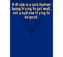 A drunk is a sick human being trying to get well' not a bad one trying to be good. Photographic Print