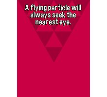 A flying particle will always seek the nearest eye. Photographic Print