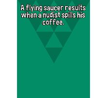 A flying saucer results when a nudist spills his coffee. Photographic Print