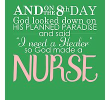 AND ON THE 8 TH DAY GOD LOOKED DOWN ON HIS PLANNED PARADISE AND SAID I NEED A HEALER SO GOOD MADE A NURSE Photographic Print