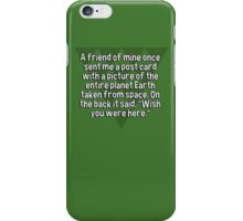 """A friend of mine once sent me a post card with a picture of the entire planet Earth taken from space. On the back it said' """"Wish you were here."""" iPhone Case/Skin"""
