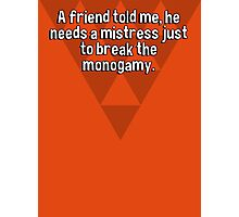 A friend told me' he needs a mistress just to break the monogamy. Photographic Print