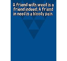 A friend with weed is a friend indeed; A friend in need is a bloody pain. Photographic Print