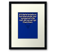 A Frisbeterian believes that when you die' your soul goes up to the roof' and you can't get it back down. Framed Print