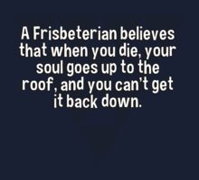 A Frisbeterian believes that when you die' your soul goes up to the roof' and you can't get it back down. by margdbrown