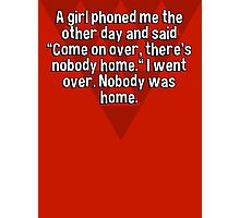 """A girl phoned me the other day and said """"Come on over' there's nobody home."""" I went over. Nobody was home. Photographic Print"""
