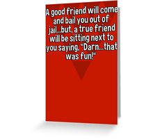"""A good friend will come and bail you out of jail...but' a true friend will be sitting next to you saying' """"Darn...that was fun!"""" Greeting Card"""