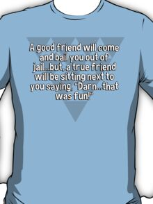 "A good friend will come and bail you out of jail...but' a true friend will be sitting next to you saying' ""Darn...that was fun!"" T-Shirt"