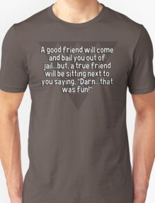 """A good friend will come and bail you out of jail...but' a true friend will be sitting next to you saying' """"Darn...that was fun!"""" T-Shirt"""
