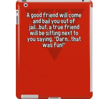 "A good friend will come and bail you out of jail...but' a true friend will be sitting next to you saying' ""Darn...that was fun!"" iPad Case/Skin"