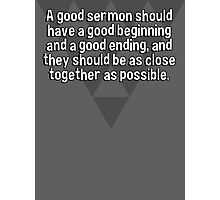 A good sermon should have a good beginning and a good ending' and they should be as close together as possible. Photographic Print