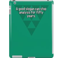 A good slogan can stop analysis for fifty years. iPad Case/Skin