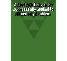 A good solution can be successfully applied to almost any problem. Photographic Print