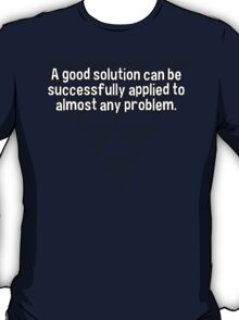 A good solution can be successfully applied to almost any problem. T-Shirt