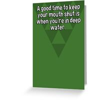 A good time to keep your mouth shut is when you're in deep water. Greeting Card