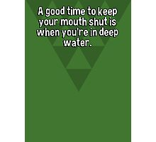 A good time to keep your mouth shut is when you're in deep water. Photographic Print