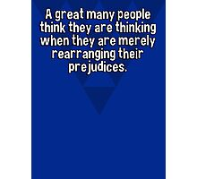 A great many people think they are thinking when they are merely rearranging their prejudices. Photographic Print
