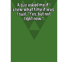 """A guy asked me if I knew what time it was. I said' """"Yes' but not right now."""" Photographic Print"""