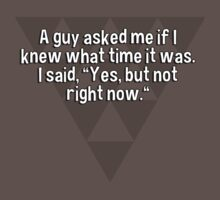"""A guy asked me if I knew what time it was. I said' """"Yes' but not right now."""" by margdbrown"""