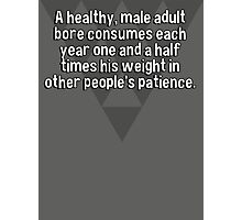 A healthy' male adult bore consumes each year one and a half times his weight in other people's patience. Photographic Print