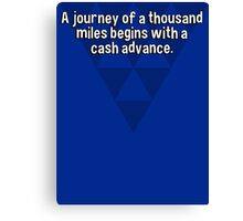 A journey of a thousand miles begins with a cash advance. Canvas Print