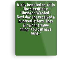 """A lady inserted an 'ad' in the classifieds: """"Husband Wanted"""". Next day she received a hundred letters. They all said the same thing:""""You can have mine."""" Metal Print"""