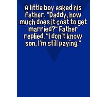 "A little boy asked his father' ""Daddy' how much does it cost to get married?"" Father replied' ""I don't know son' I'm still paying."" Photographic Print"