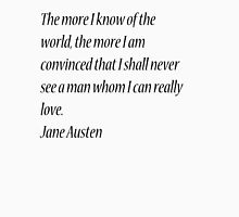 he more I know of the world, the more I am convinced that I shall never see a man whom I can really love. Jane Austen Unisex T-Shirt