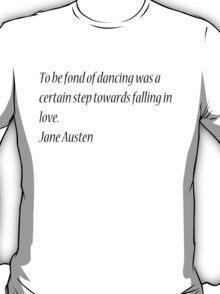 To be fond of dancing was a certain step towards falling in love. Jane Austen T-Shirt
