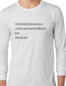 To be fond of dancing was a certain step towards falling in love. Jane Austen Long Sleeve T-Shirt