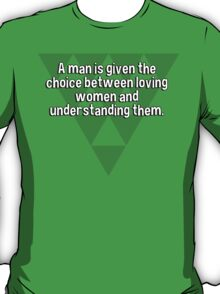 A man is given the choice between loving women and understanding them.  T-Shirt