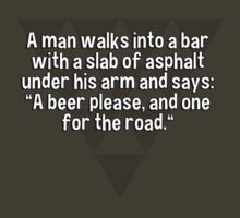"""A man walks into a bar with a slab of asphalt under his arm and says: """"A beer please' and one for the road."""" by margdbrown"""