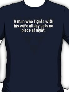 A man who fights with his wife all day gets no piece at night.   T-Shirt