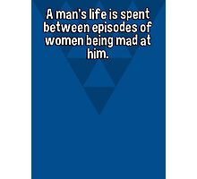 A man's life is spent between episodes of women being mad at him. Photographic Print