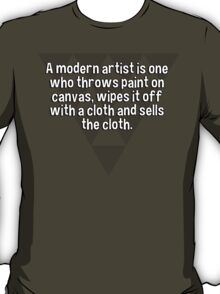 A modern artist is one who throws paint on canvas' wipes it off with a cloth and sells the cloth.  T-Shirt