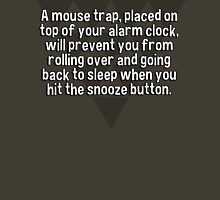 A mouse trap' placed on top of your alarm clock' will prevent you from rolling over and going back to sleep when you hit the snooze button. T-Shirt