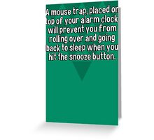 A mouse trap' placed on top of your alarm clock' will prevent you from rolling over and going back to sleep when you hit the snooze button. Greeting Card