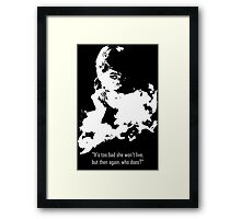 It's too bad she won't live, but then again, who does? Framed Print