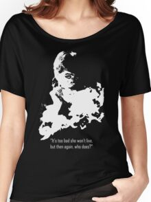It's too bad she won't live, but then again, who does? Women's Relaxed Fit T-Shirt