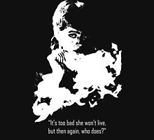 It's too bad she won't live, but then again, who does? Unisex T-Shirt