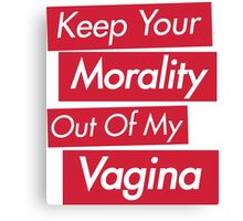 Keep Your Morality Out Of My Vagina - Pro Choice Feminist Shirt Canvas Print