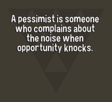 A pessimist is someone who complains about the noise when opportunity knocks. by margdbrown