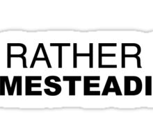 I'D RATHER BE HOMESTEADING Sticker